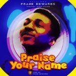 Music: Frank Edwards – Praise Your Name