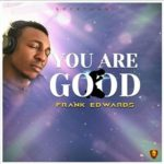 Music: Frank Edwards – You are Good