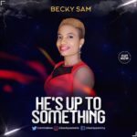 Music: Becky Sam – He's Up To Something | @aminebwe