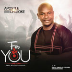 Audio + Video: Apostle Chijioke – For You (prod. by Eesonicmusik)