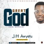 Download Music: J.H Awyetu – Great God (mai girma)