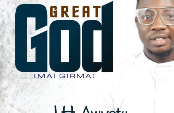 Download Music: J.H Awyetu – Great God (mai girma)