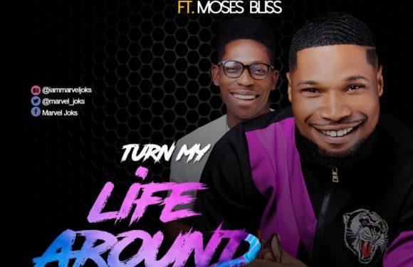 Download Music: Marvel Joks, TURN MY LIFE AROUND ft Moses Bliss | @marvel_joks